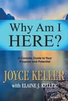 Why Am I Here? - A Concise Guide to Your Purpose and Potential ebook by Joyce Keller, Elaine J. Keller