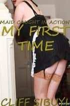 My First Time: Maid Caught In Action ebook by Cliff Sibuyi