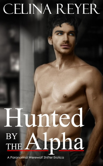 Hunted by the Alpha (Paranormal Werewolf Erotica) ebook by Celina Reyer