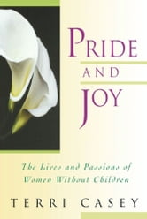 Pride And Joy - The Lives And Passions Of Women Without Children ebook by Terri Casey