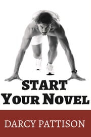 Start Your Novel - Six Winning Steps Toward a Compelling Opening Line, Scene and Chapter ebook by Darcy Pattison
