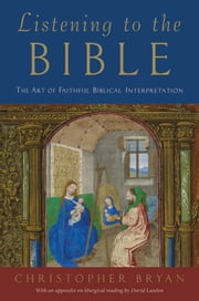Listening to the Bible: The Art of Faithful Biblical Interpretation ebook by Christopher Bryan,David Landon