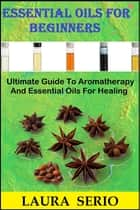 Essential Oils For Beginners: Ultimate Guide To Aromatherapy And Essential Oils For Healing ebook by Laura Serio
