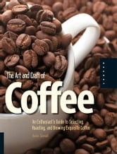 The Art and Craft of Coffee - An Enthusiast's Guide to Selecting, Roasting, and Brewing Exquisite Coffee ebook by Kevin Sinnott
