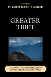 Greater Tibet - An Examination of Borders, Ethnic Boundaries, and Cultural Areas ebook by P. Christiaan Klieger,Namgyal Choedup,Hanung Kim,P. Christiaan Klieger,Sergius L. Kuzmin,Seokbae Lee,Jan Magnusson,Max Oidtmann,Telo Tulku Rinpoche,Tenzin N. Tethong