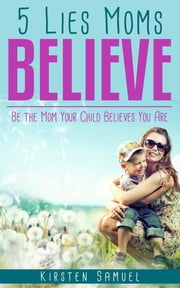 5 Lies Moms Believe - Be the Mom Your Child Believes You Are ebook by Kirsten Samuel