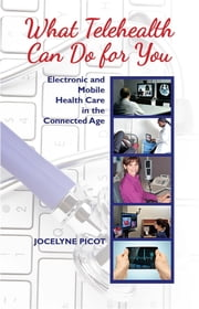 What Telehealth Can Do for You: Electronic and Mobile Health Care in the Connected Age ebook by Jocelyne Picot