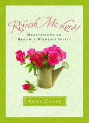 Refresh Me, Lord!: Meditations to Renew a Woman's Spirit ebook by Anne Costa