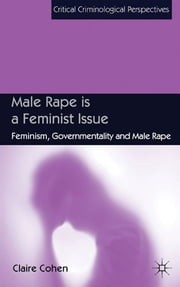 Male Rape is a Feminist Issue - Feminism, Governmentality and Male Rape ebook by Claire Cohen