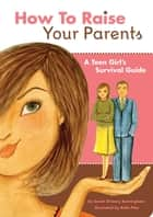 How to Raise Your Parents - A Teen Girl's Survival Guide ebook by Sarah O'Leary Burningham, Bella Pilar