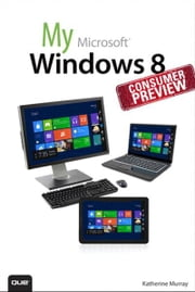 My Windows 8 Consumer Preview - A Sneak Peek at the Windows 8 Public Beta ebook by Katherine Murray