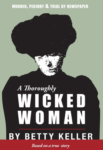 A Thoroughly Wicked Woman - Murder, Perjury and Trial by Newspaper ebook by Betty Keller