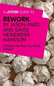 A Joosr Guide to... ReWork by Jason Fried and David Heinemeier Hansson: Change the Way You Work Forever ebook by Joosr
