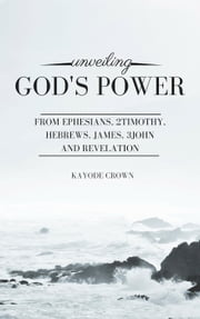 Unveiling God's Power From Ephesians, 2Timothy, Hebrews, James, 3John, and Revelation ebook by Kayode Crown