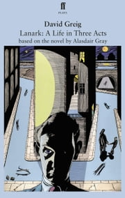 Lanark: A Life in Three Acts - adapted for the stage ebook by David Greig,Alasdair Gray