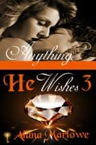 Anything He Wishes 3 (Billionaire BDSM Erotic Romance) ebook by Alana Marlowe