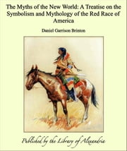 The Myths of the New World: A Treatise on the Symbolism and Mythology of the Red Race of America ebook by Daniel Garrison Brinton