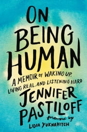 On Being Human - A Memoir of Waking Up, Living Real, and Listening Hard ebook by Jennifer Pastiloff, Lidia Yuknavitch