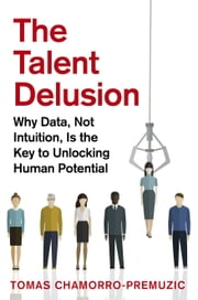The Talent Delusion - Why Data, Not Intuition, Is the Key to Unlocking Human Potential ebook by Tomas Chamorro-Premuzic
