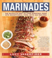 Marinades - The Quick-Fix Way to Turn Everyday Food Into Exceptional Fare, with 400 Recipes ebook by Lucy Vaserfirer