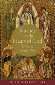 Journey into the Heart of God: Living the Liturgical Year - Living the Liturgical Year ebook by Philip H. Pfatteicher