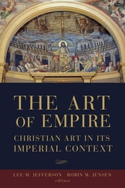 The Art of Empire - Christian Art in Its Imperial Context ebook by Lee M. Jefferson,Robin M. Jensen