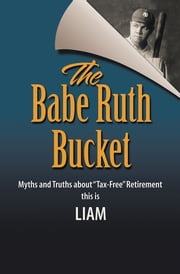 "The Babe Ruth Bucket - Myths and Truths about ""Tax-Free"" Retirement ebook by Liam"