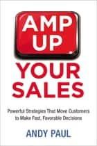 Amp Up Your Sales - Powerful Strategies That Move Customers to Make Fast, Favorable Decisions ebook by Andy Paul