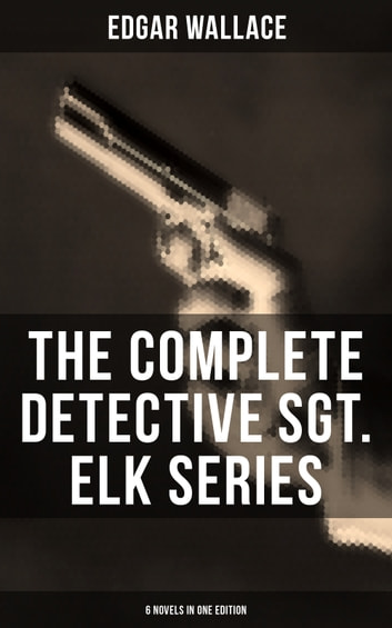 THE COMPLETE DETECTIVE SGT. ELK SERIES (6 Novels in One Edition) - The Nine Bears, Silinski - Master Criminal, The Fellowship of the Frog, The Joker, The Twister, The India-Rubber Men, White Face ebook by Edgar Wallace