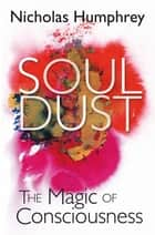 Soul Dust - The Magic of Consciousness ebook by Nicholas Humphrey