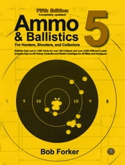 Ammo & Ballistics 5 - Ballistic Data out to 1,000 Yards for Over 190 Calibers and Over 2,600 Different Loads. Includes Data on All Factory Centerfire and Rimfire Cartridges for All Rifles and Handguns ebook by Bob Forker