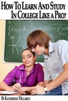 How To Learn and Study In College Like a Pro? (A Step By Step Guide To Your College Success) eBook by Katherine McLaren