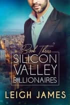 Silicon Valley Billionaires: Book Three ebook by Leigh James