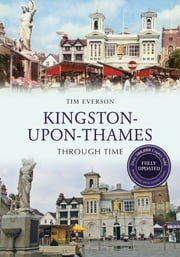 Kingston-Upon-Thames Through Time Revised Edition ebook by Tim Everson