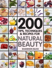 200 Tips Techniques and Recipes for Natural Beauty ebook by Shannon Buck