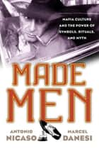 Made Men - Mafia Culture and the Power of Symbols, Rituals, and Myth ebook by Antonio Nicaso, Marcel Danesi