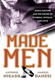 Made Men - Mafia Culture and the Power of Symbols, Rituals, and Myth ebook by Antonio Nicaso,Marcel Danesi