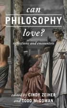 Can Philosophy Love? - Reflections and Encounters ebook by Cindy Zeiher, Todd McGowan