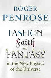 Fashion, Faith, and Fantasy in the New Physics of the Universe ebook by Penrose, Roger