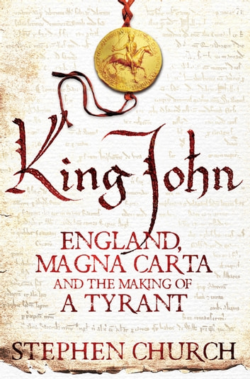 King John - England, Magna Carta and the Making of a Tyrant ebook by Stephen Church