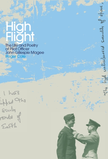 High Flight - The Life and Poetry of Pilot Officer John Gillespie Magee ebook by Roger Cole