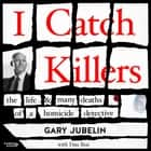 I Catch Killers - The Life and Many Deaths of a Homicide Detective audiobook by