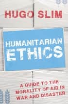 Humanitarian Ethics - A Guide to the Morality of Aid in War and Disaster ebook by Hugo Slim