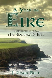 A Year in Eire - Inspirations from the Emerald Isle ebook by J. Craig Bell