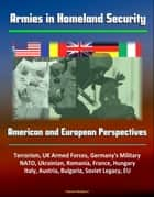 Armies in Homeland Security: American and European Perspectives - Terrorism, UK Armed Forces, Germany's Military, NATO, Ukrainian, Romania, France, Hungary, Italy, Austria, Bulgaria, Soviet Legacy, EU ebook by Progressive Management