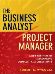 The Business Analyst / Project Manager - A New Partnership for Managing Complexity and Uncertainty ebook by Robert K. Wysocki