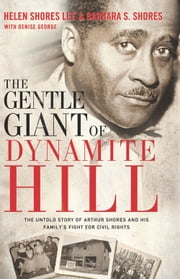 The Gentle Giant of Dynamite Hill - The Untold Story of Arthur Shores and His Family's Fight for Civil Rights ebook by Helen Shores Lee,Barbara Sylvia Shores,Denise George