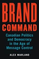 Brand Command - Canadian Politics and Democracy in the Age of Message Control ebook by Alex Marland