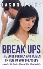 Break Ups: The Guide For Men And Women On How to Stop Break Ups - Mending The Broken Hearted After The Break Up ebook by Jason Daley