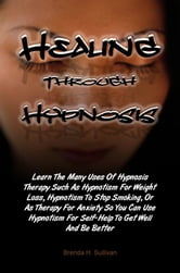Healing Through Hypnosis - Learn The Many Uses Of Hypnosis Therapy Such As Hypnotism For Weight Loss, Hypnotism To Stop Smoking, Or As Therapy For Anxiety So You Can Use Hypnotism For Self-Help To Get Well And Be Better ebook by Brenda H. Sullivan